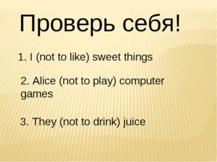 Проверь себя! 	1. I (not to like) sweet things 	 2. Alice (not to play) compu