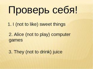 Проверь себя! 1. I (not to like) sweet things  2. Alice (not to play) compu