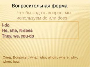 Вопросительная форма Что бы задать вопрос, мы используем do или does. Спец. В