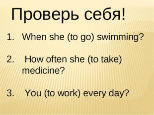 Проверь себя! When she (to go) swimming? How often she (to take) medicine? Yo