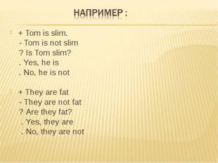+ Tom is slim. - Tom is not slim ? Is Tom slim? . Yes, he is . No, he is not