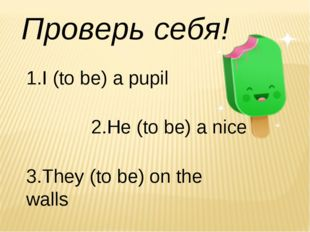 Проверь себя! 1.I (to be) a pupil 2.He (to be) a nice 3.They (to be) on the w