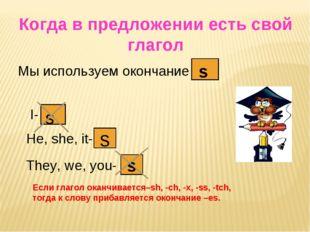 Когда в предложении есть свой глагол Мы используем окончание s s I- s He, she