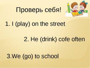 Проверь себя! 1. I (play) on the street 2. He (drink) cofe often 3.We (go) to