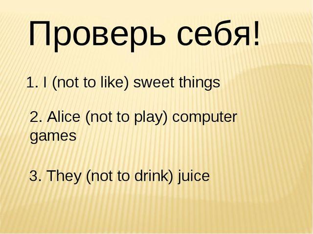 Проверь себя! 1. I (not to like) sweet things  2. Alice (not to play) compu...