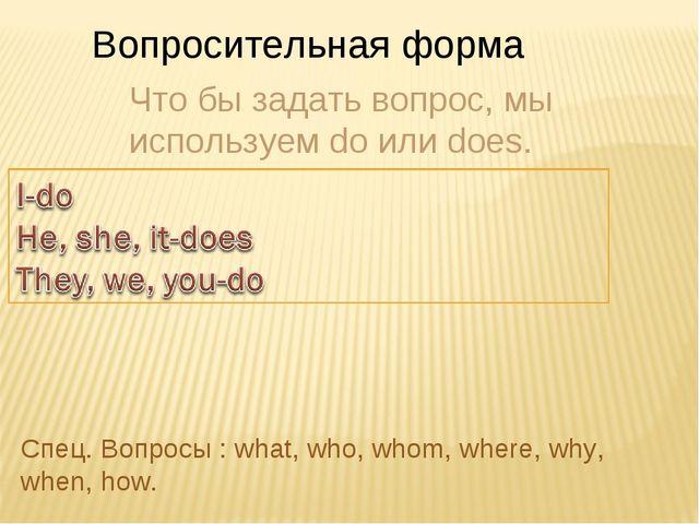 Вопросительная форма Что бы задать вопрос, мы используем do или does. Спец. В...