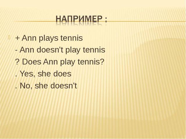 + Ann plays tennis - Ann doesn't play tennis ? Does Ann play tennis? . Yes, s...
