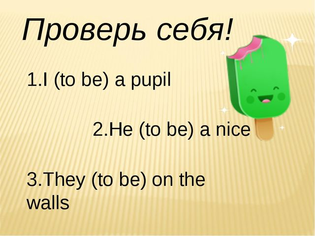 Проверь себя! 1.I (to be) a pupil 2.He (to be) a nice 3.They (to be) on the w...