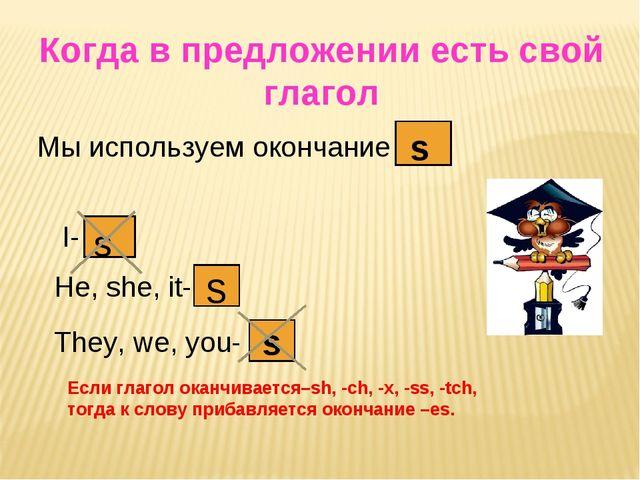 Когда в предложении есть свой глагол Мы используем окончание s s I- s He, she...