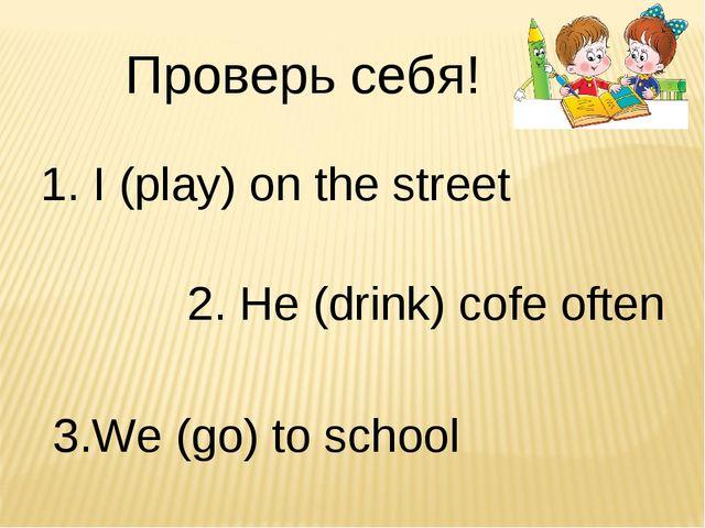 Проверь себя! 1. I (play) on the street 2. He (drink) cofe often 3.We (go) to...