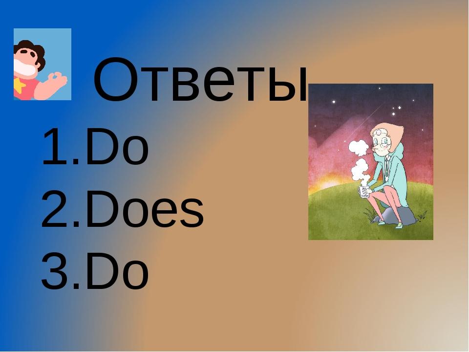 Ответы 1.Do 2.Does 3.Do