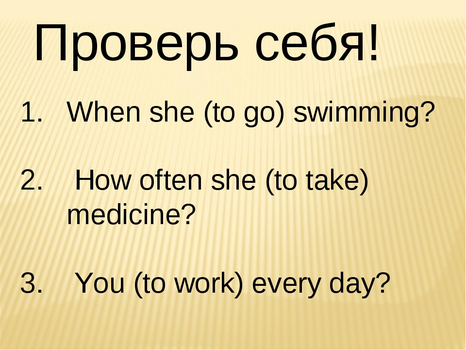 Проверь себя! When she (to go) swimming? How often she (to take) medicine? Yo...
