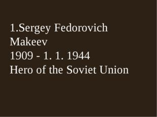 1.Sergey Fedorovich Makeev 1909 - 1. 1. 1944 Hero of the Soviet Union