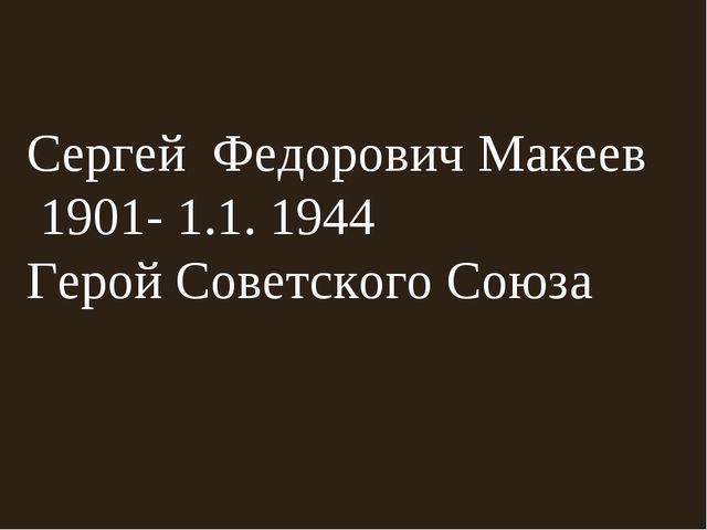 Сергей Федорович Макеев 1901- 1.1. 1944 Герой Советского Союза