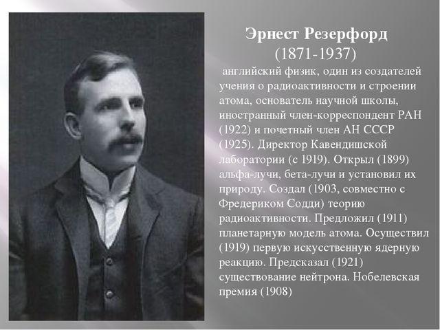 Эрнест Резерфорд (1871-1937) английский физик, один из создателей учения о...