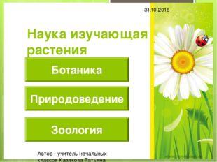 Наука изучающая растения Природоведение Зоология Ботаника 31.10.2016 Автор -