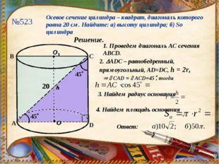 №523 Осевое сечение цилиндра – квадрат, диагональ которого равна 20 см. Найди