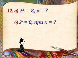 12. а) 2х = -8, х = ? б) 2х = 0, при х = ?