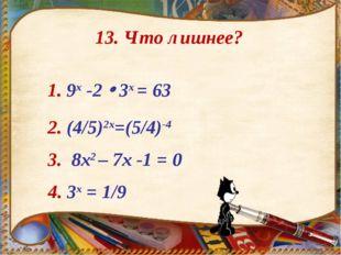 1. 9x -2  3х = 63 2. (4/5)2х=(5/4)-4 3. 8х2 – 7х -1 = 0 4. 3х = 1/9 13. Что