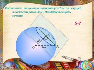Расстояние от центра шара радиуса 7см до секущей плоскости равно 3см. Найдите