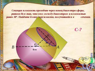 Секущая плоскость проходит через конец диаметра сферы, равного 8см так, что