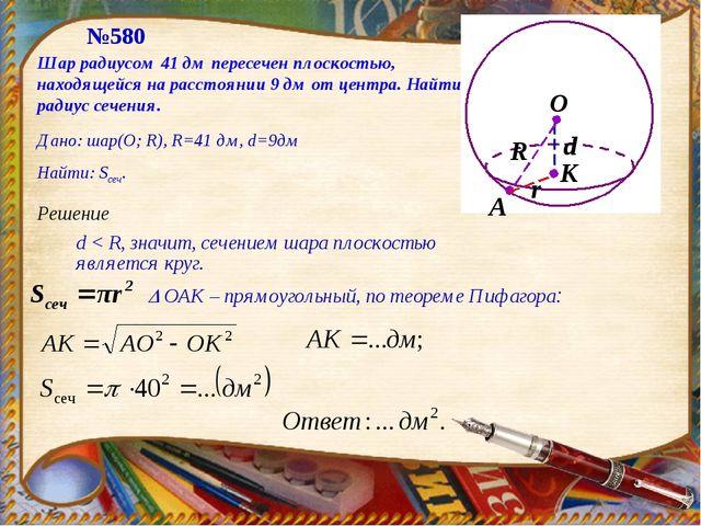 №580 Решение d < R, значит, сечением шара плоскостью является круг.  ОАК – п...