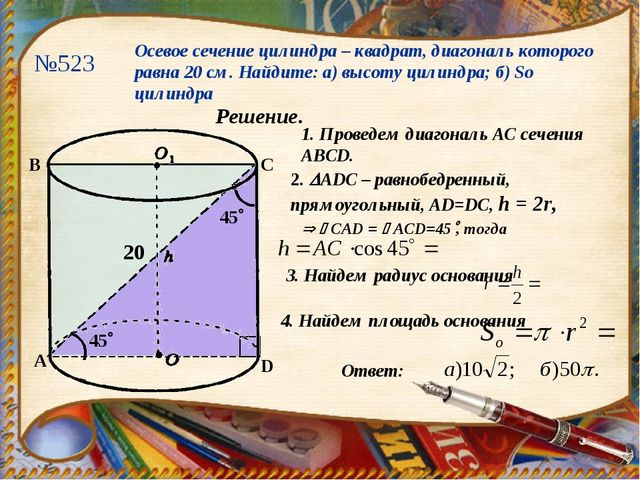 №523 Осевое сечение цилиндра – квадрат, диагональ которого равна 20 см. Найди...