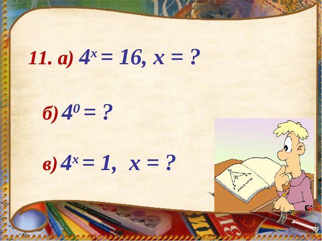 11. а) 4х = 16, х = ? в) 4х = 1, х = ? б) 40 = ?