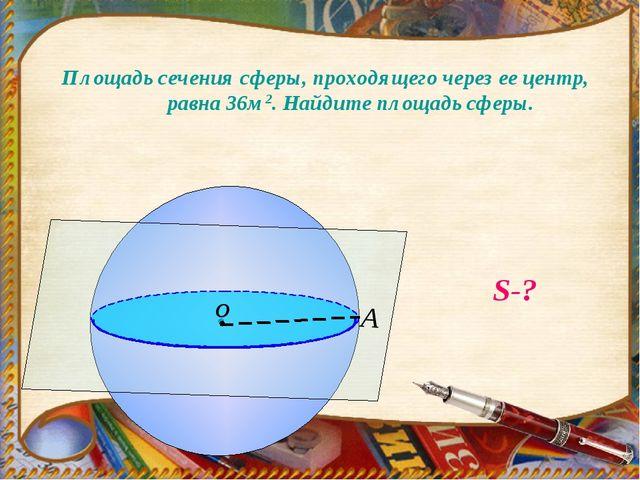 Площадь сечения сферы, проходящего через ее центр, равна 36м2. Найдите площад...