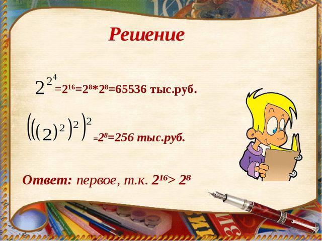 =28=256 тыс.руб. =216=28*28=65536 тыс.руб. Ответ: первое, т.к. 216> 28 Решение