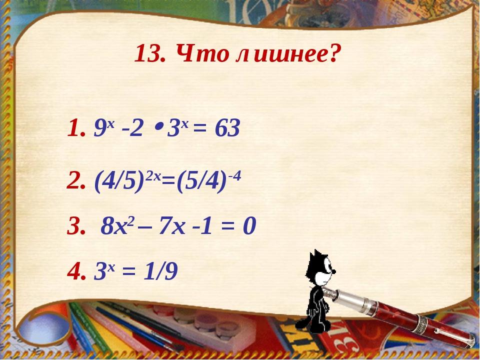 1. 9x -2  3х = 63 2. (4/5)2х=(5/4)-4 3. 8х2 – 7х -1 = 0 4. 3х = 1/9 13. Что...