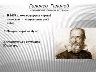 Галилео Галилей итальянский физик и астроном В 1609 г. конструирует первый те