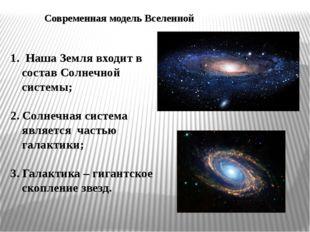 Современная модель Вселенной 1. Наша Земля входит в состав Солнечной системы;