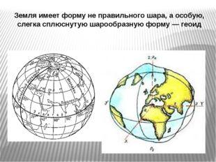 Земля имеет форму не правильного шара, а особую, слегка сплюснутую шарообразн