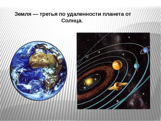 Земля— третья по удаленности планета от Солнца.