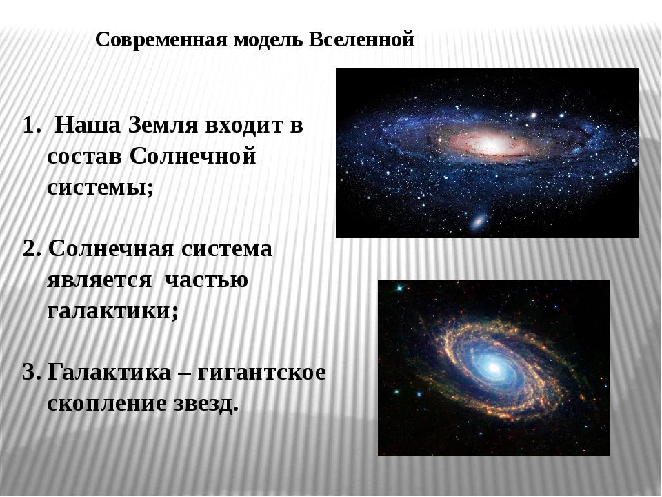 Современная модель Вселенной 1. Наша Земля входит в состав Солнечной системы;...