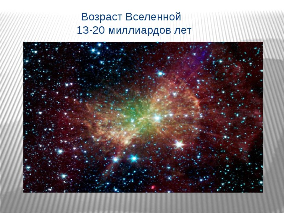 Возраст Вселенной 13-20 миллиардов лет