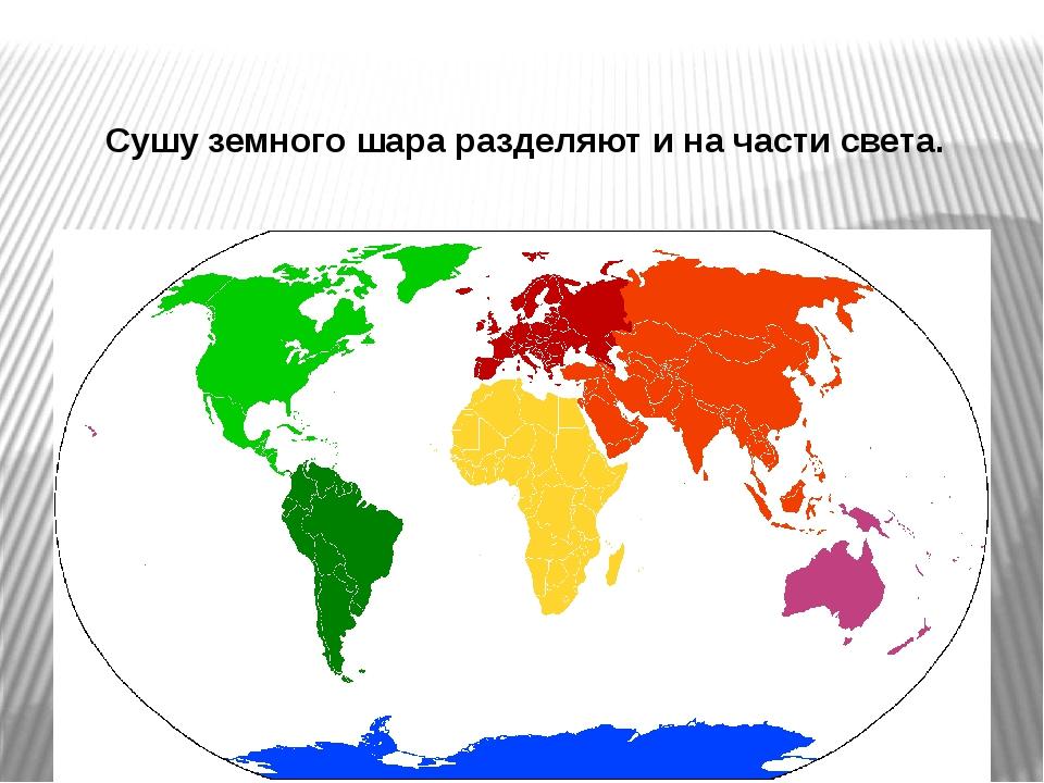 Сушу земного шара разделяют и на части света.