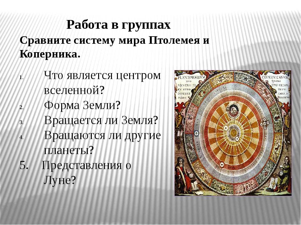 Работа в группах Сравните систему мира Птолемея и Коперника. Что является цен...