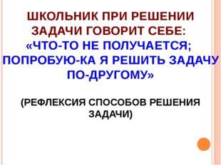 ШКОЛЬНИК ПРИ РЕШЕНИИ ЗАДАЧИ ГОВОРИТ СЕБЕ: «ЧТО-ТО НЕ ПОЛУЧАЕТСЯ; ПОПРОБУЮ-КА
