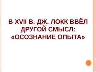 В XVII В. ДЖ. ЛОКК ВВЁЛ ДРУГОЙ СМЫСЛ: «ОСОЗНАНИЕ ОПЫТА»