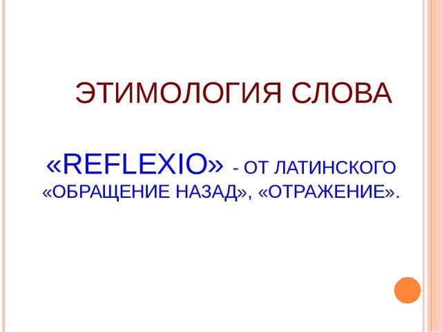 ЭТИМОЛОГИЯ СЛОВА «REFLEXIO» - ОТ ЛАТИНСКОГО «ОБРАЩЕНИЕ НАЗАД», «ОТРАЖЕНИЕ».