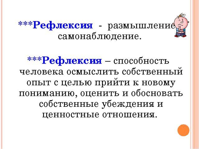 ***Рефлексия - размышление, самонаблюдение. ***Рефлексия – способность челове...