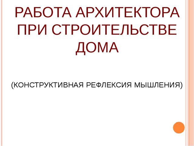 РАБОТА АРХИТЕКТОРА ПРИ СТРОИТЕЛЬСТВЕ ДОМА (КОНСТРУКТИВНАЯ РЕФЛЕКСИЯ МЫШЛЕНИЯ)
