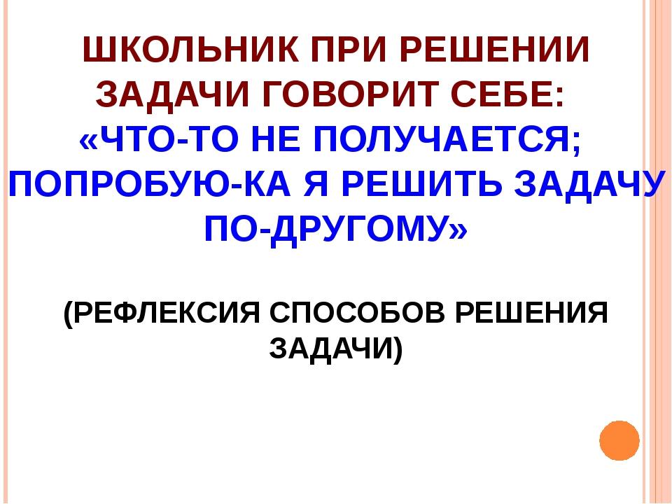 ШКОЛЬНИК ПРИ РЕШЕНИИ ЗАДАЧИ ГОВОРИТ СЕБЕ: «ЧТО-ТО НЕ ПОЛУЧАЕТСЯ; ПОПРОБУЮ-КА...