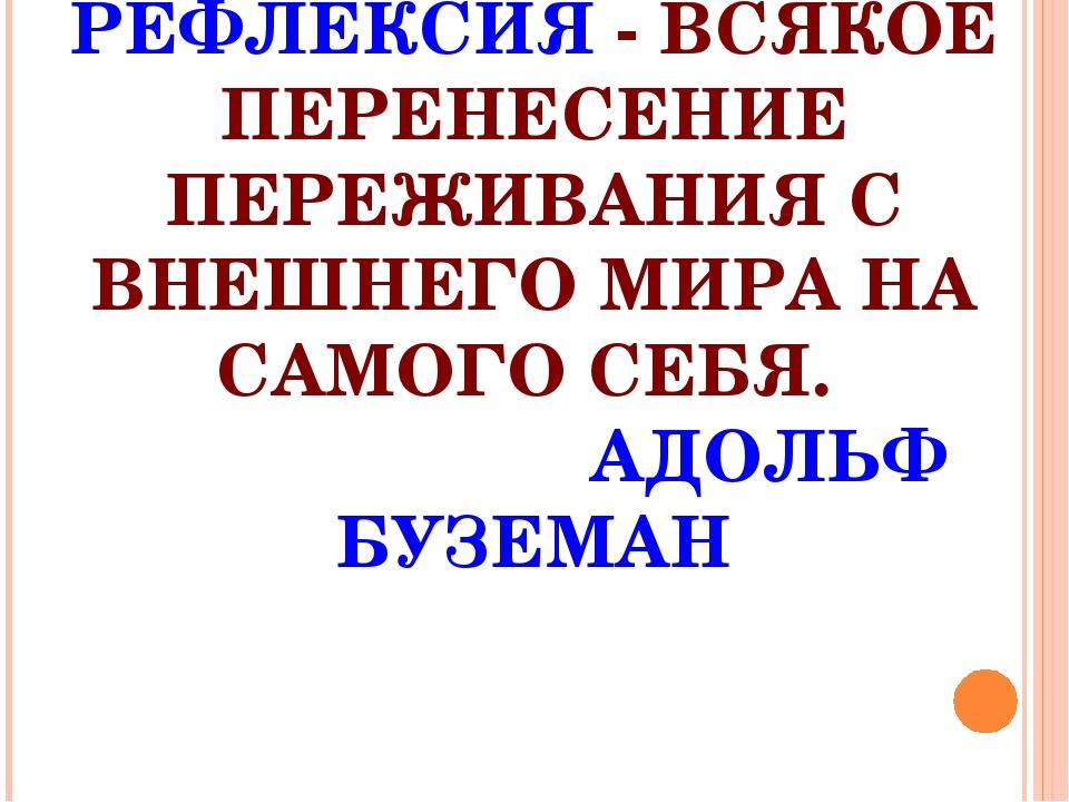 РЕФЛЕКСИЯ - ВСЯКОЕ ПЕРЕНЕСЕНИЕ ПЕРЕЖИВАНИЯ С ВНЕШНЕГО МИРА НА САМОГО СЕБЯ. АД...