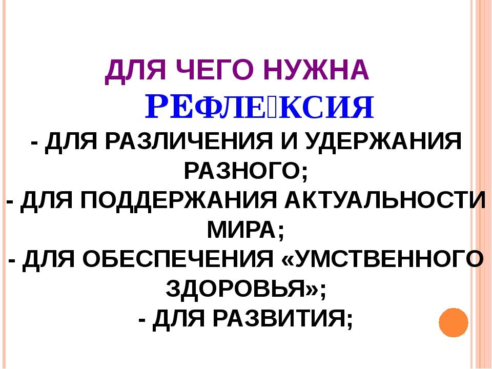ДЛЯ ЧЕГО НУЖНА РЕФЛЕ́КСИЯ - ДЛЯ РАЗЛИЧЕНИЯ И УДЕРЖАНИЯ РАЗНОГО; - ДЛЯ ПОДДЕР...
