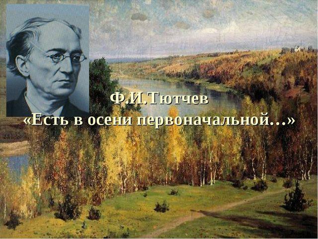 Ф.И.Тютчев «Есть в осени первоначальной…»