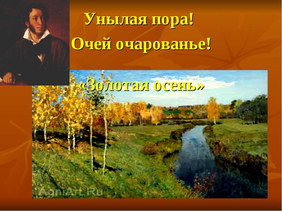 «Золотая осень» Унылая пора! Очей очарованье!