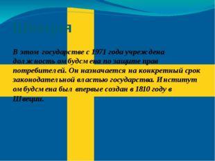 Швеция В этом государстве с 1971 года учреждена должность омбудсмена по защит